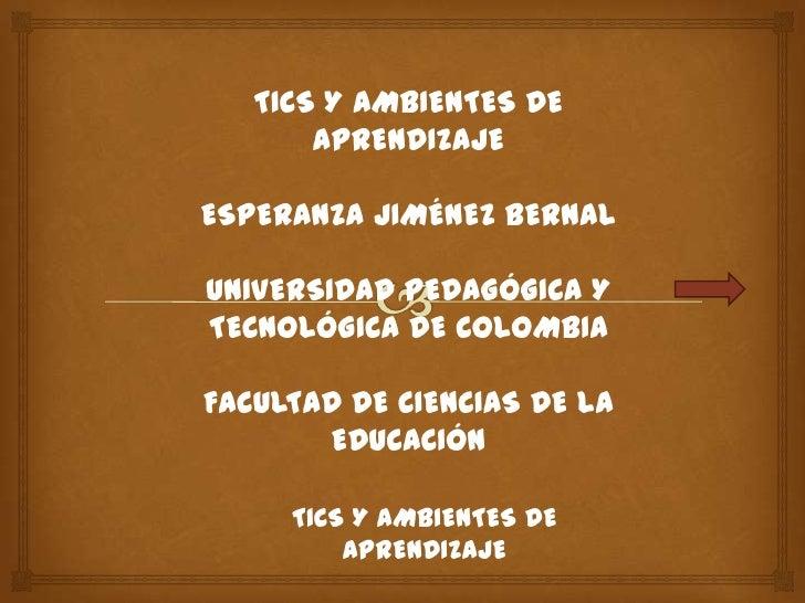TICS Y AMBIENTES DE       APRENDIZAJEESPERANZA JIMÉNEZ BERNALUNIVERSIDAD PEDAGÓGICA YTECNOLÓGICA DE COLOMBIAFACULTAD DE CI...