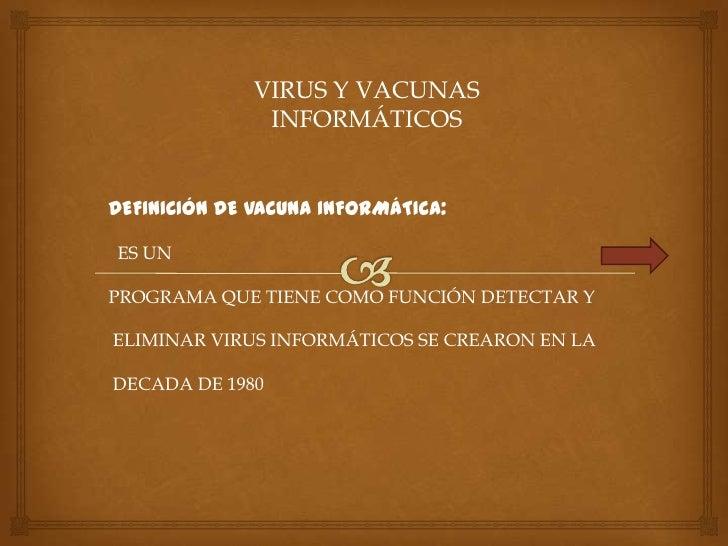 VIRUS Y VACUNAS               INFORMÁTICOSDEFINICIÓN DE VACUNA INFORMÁTICA:ES UNPROGRAMA QUE TIENE COMO FUNCIÓN DETECTAR Y...