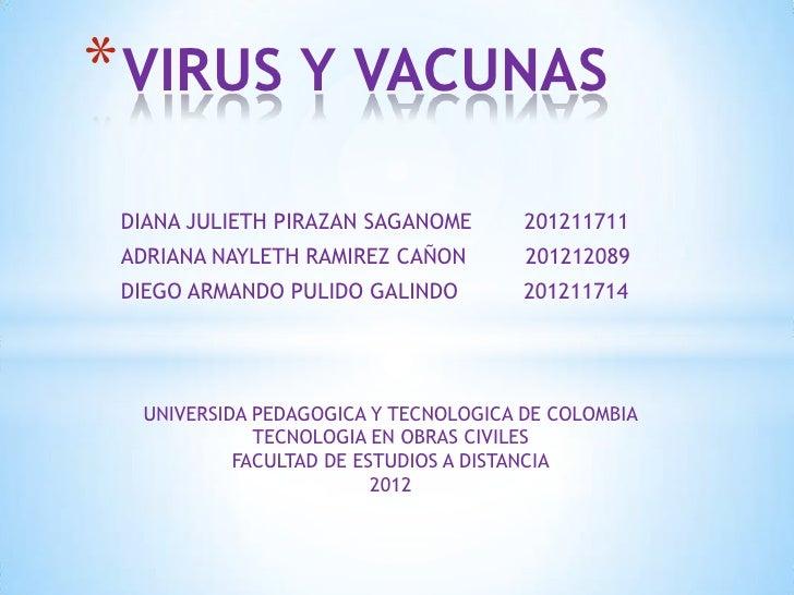 * VIRUS Y VACUNAS DIANA JULIETH PIRAZAN SAGANOME       201211711 ADRIANA NAYLETH RAMIREZ CAÑON        201212089 DIEGO ARMA...