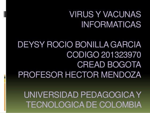 VIRUS Y VACUNAS INFORMATICAS DEYSY ROCIO BONILLA GARCIA CODIGO 201323970 CREAD BOGOTA PROFESOR HECTOR MENDOZA UNIVERSIDAD ...