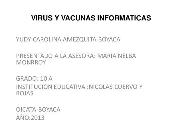 VIRUS Y VACUNAS INFORMATICAS YUDY CAROLINA AMEZQUITA BOYACA PRESENTADO A LA ASESORA: MARIA NELBA MONRROY GRADO: 10 A INSTI...