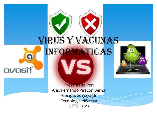 VIRUS Y VACUNAS INFORMATICAS  Presentado Por: Alex Fernando Piracon Bernal Código: 201323456 Tecnología eléctrica UPTC - 2...