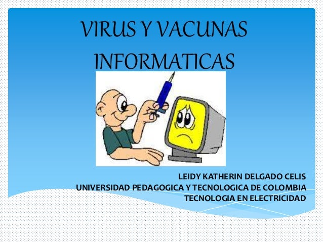 VIRUS Y VACUNAS INFORMATICAS LEIDY KATHERIN DELGADO CELIS UNIVERSIDAD PEDAGOGICA Y TECNOLOGICA DE COLOMBIA TECNOLOGIA EN E...