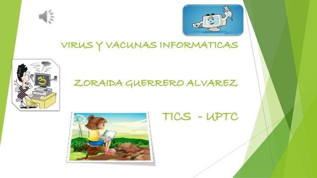 VIRUS Y VACUNAS INFORMATICAS ZORAIDA GUERRERO ALVAREZ TICS - UPTC