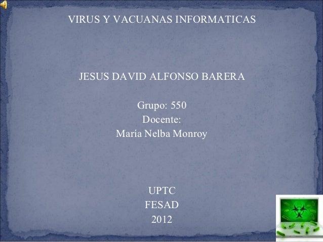 VIRUS Y VACUANAS INFORMATICAS JESUS DAVID ALFONSO BARERA           Grupo: 550            Docente:       María Nelba Monroy...