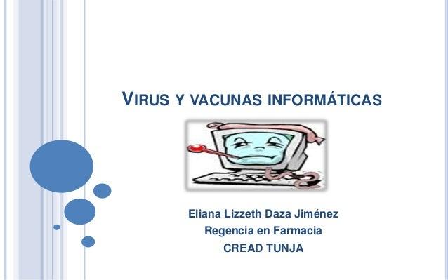 VIRUS Y VACUNAS INFORMÁTICAS       Eliana Lizzeth Daza Jiménez         Regencia en Farmacia             CREAD TUNJA