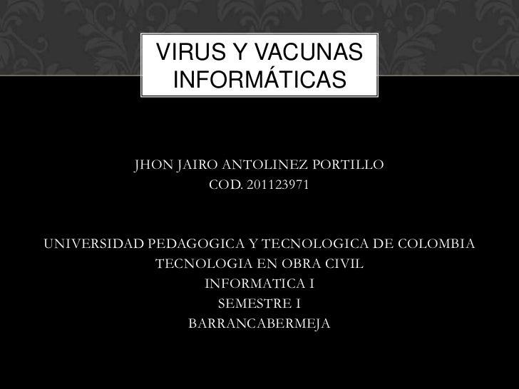 VIRUS Y VACUNAS             INFORMÁTICAS          JHON JAIRO ANTOLINEZ PORTILLO                   COD. 201123971UNIVERSIDA...