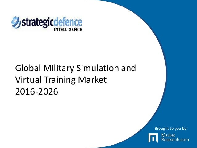 Global Military Simulation and Virtual Training Market 2016-2026 Brought to you by: