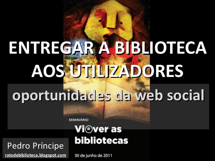 ENTREGAR A BIBLIOTECA AOS UTILIZADORES oportunidades da web social Pedro Príncipe ratodebiblioteca.blogspot.com