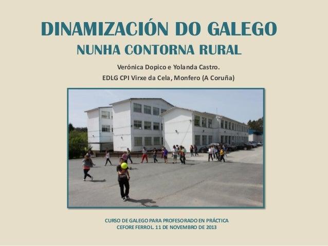 DINAMIZACIÓN DO GALEGO NUNHA CONTORNA RURAL Verónica Dopico e Yolanda Castro. EDLG CPI Virxe da Cela, Monfero (A Coruña)  ...