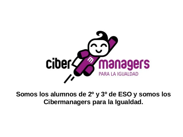 Somos los alumnos de 2º y 3º de ESO y somos los Cibermanagers para la Igualdad.