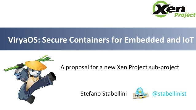 Stefano Stabellini @stabellinist ViryaOS: Secure Containers for Embedded and IoT A proposal for a new Xen Project sub-proj...