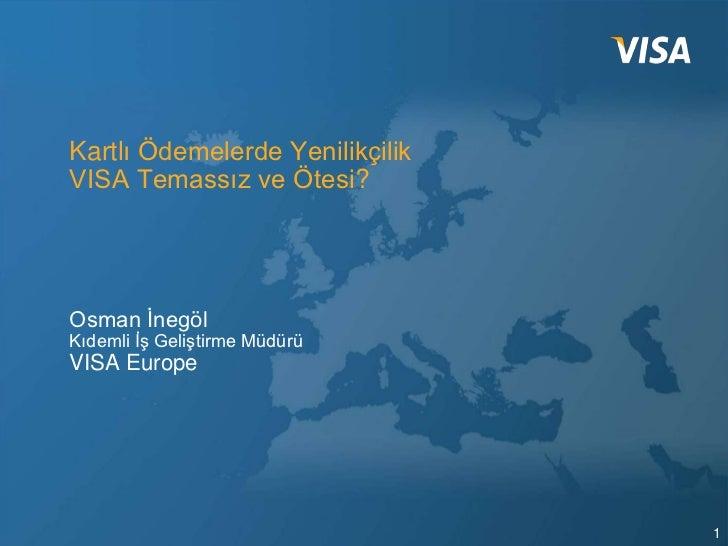 Kartlı Ödemelerde YenilikçilikVISA Temassız ve Ötesi?Osman İnegölKıdemli İş Geliştirme MüdürüVISA Europe                  ...