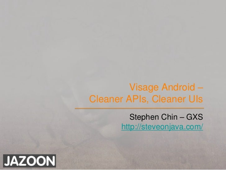 Visage Android –Cleaner APIs, Cleaner UIs<br />Stephen Chin – GXS<br />http://steveonjava.com/<br />