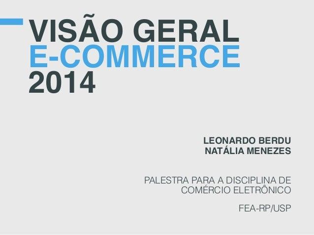 VISÃO GERAL E-COMMERCE 2014 LEONARDO BERDU NATÁLIA MENEZES PALESTRA PARA A DISCIPLINA DE COMÉRCIO ELETRÔNICO FEA-RP/USP