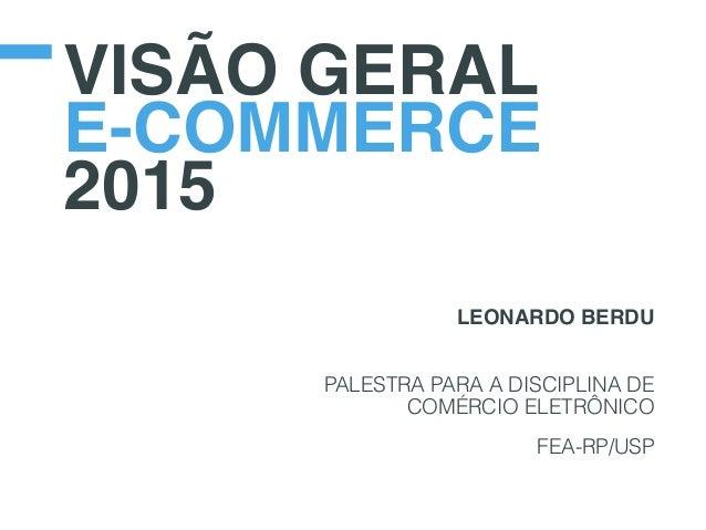 VISÃO GERAL E-COMMERCE 2015 LEONARDO BERDU PALESTRA PARA A DISCIPLINA DE COMÉRCIO ELETRÔNICO FEA-RP/USP