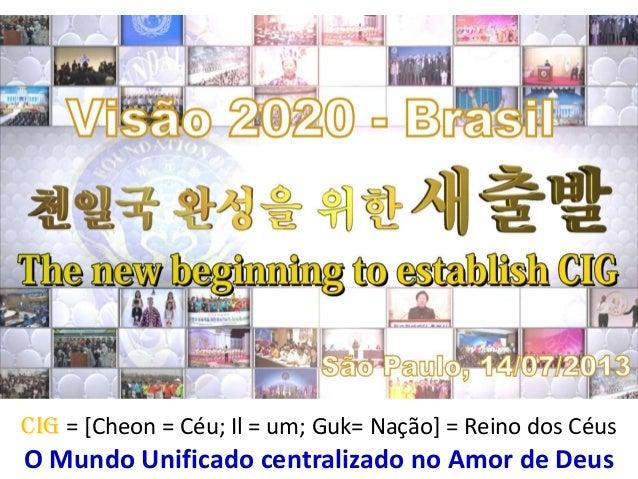 CIG = [Cheon = Céu; Il = um; Guk= Nação] = Reino dos Céus O Mundo Unificado centralizado no Amor de Deus