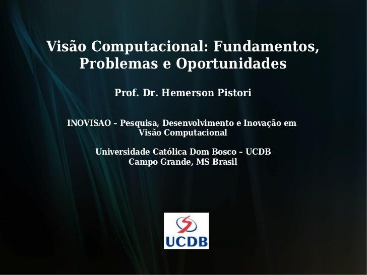 Visão Computacional: Fundamentos,    Problemas e Oportunidades            Prof. Dr. Hemerson Pistori  INOVISAO – Pesquisa,...