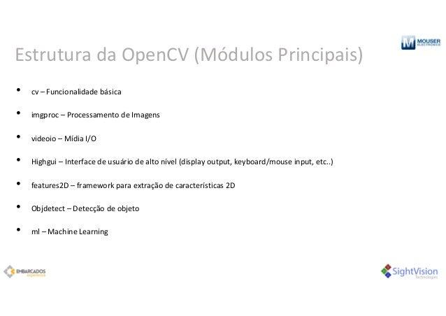 Estrutura daOpenCV(Módulos Principais) • cv– Funcionalidadebásica • imgproc– ProcessamentodeImagens • videoio– Míd...