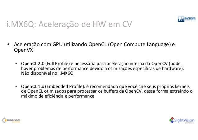 i.MX6Q:Aceleração deHWem CV • AceleraçãocomGPUutilizandoOpenCL(OpenComputeLanguage)e OpenVX • OpenCL2.0(Full...