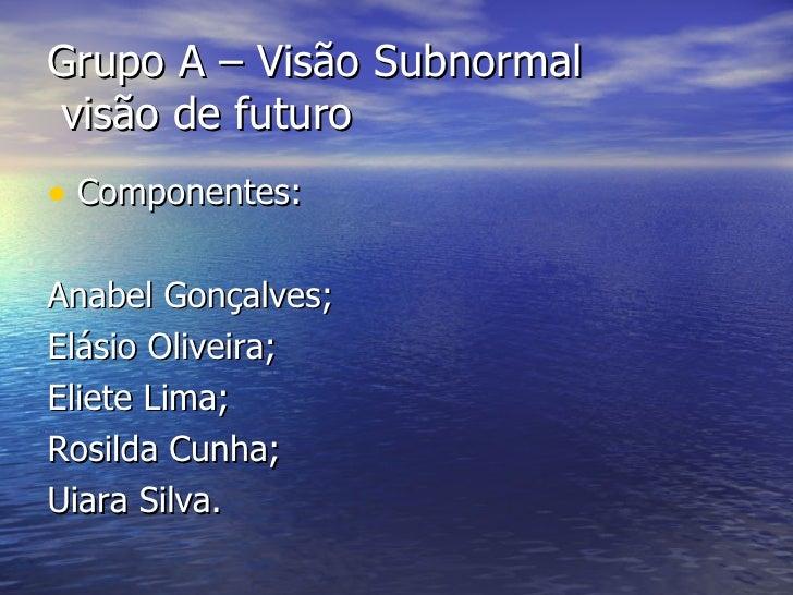 Grupo A – Visão Subnormal  visão de futuro <ul><li>Componentes: </li></ul><ul><li>Anabel Gonçalves; </li></ul><ul><li>Elás...