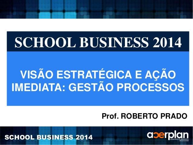 SCHOOL BUSINESS 2014  VISÃO ESTRATÉGICA E AÇÃO  IMEDIATA: GESTÃO PROCESSOS  SCHOOL BUSINESS 2014  Prof. ROBERTO PRADO