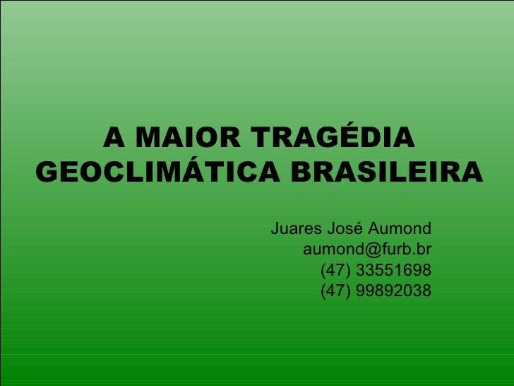 A MAIOR TRAGÉDIA GEOCLIMÁTICA BRASILEIRA Juares José Aumond [email_address] (47) 33551698 (47) 99892038