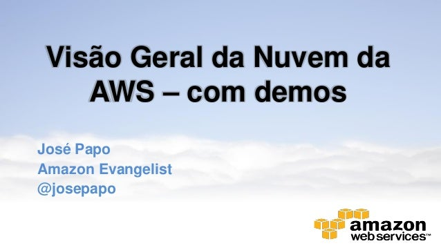 Visão Geral da Nuvem da AWS – com demos José Papo Amazon Evangelist @josepapo