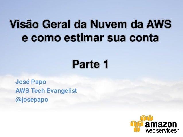 Visão Geral da Nuvem da AWS  e como estimar sua conta                  Parte 1 José Papo AWS Tech Evangelist @josepapo