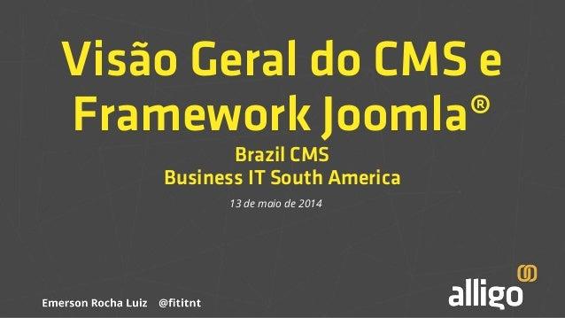 Visão Geral do CMS e Framework Joomla® Brazil CMS Business IT South America 13 de maio de 2014