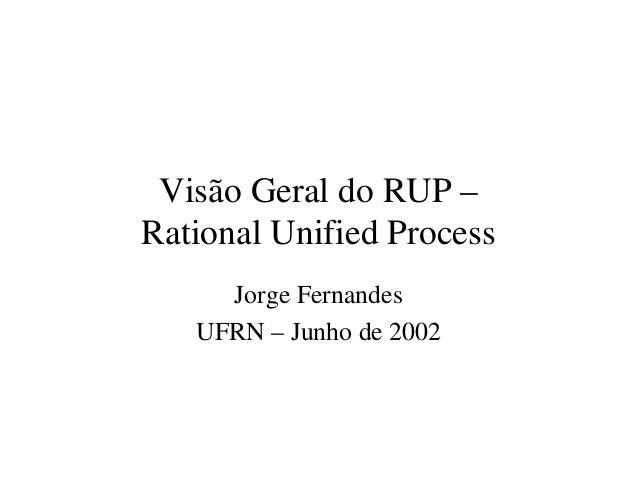 Visão Geral do RUP –  Rational Unified Process  Jorge Fernandes  UFRN – Junho de 2002