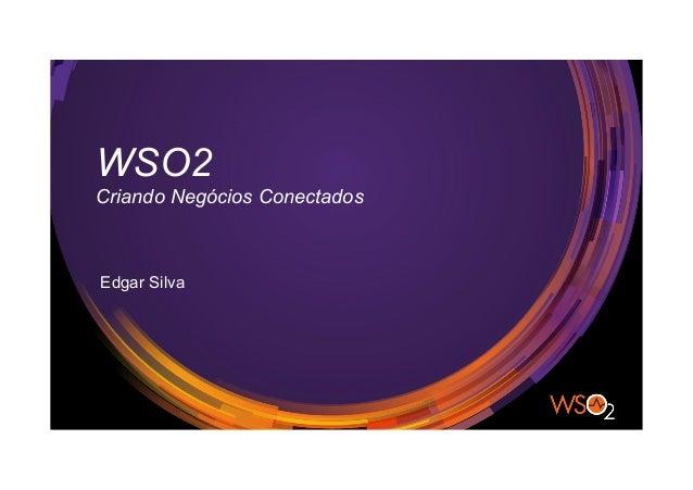 WSO2 Criando Negócios Conectados Edgar Silva