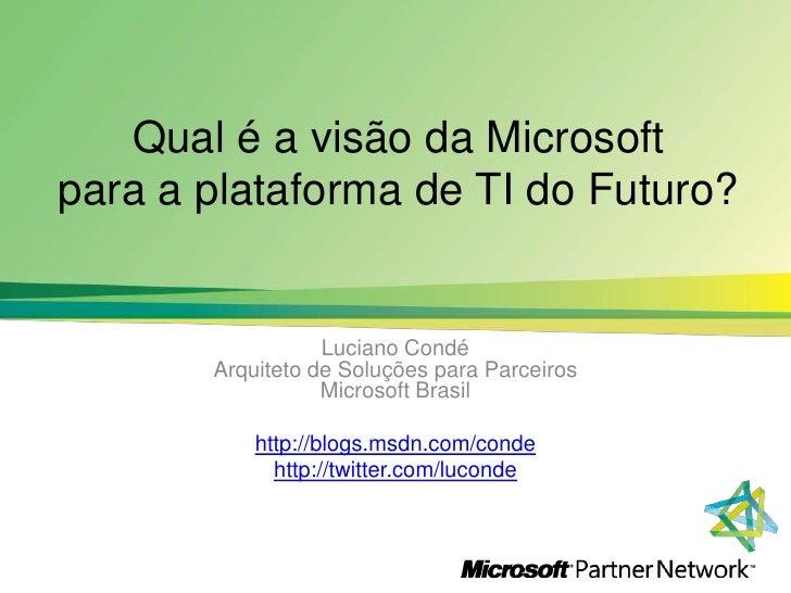 Qual é a visão da Microsoft para a plataforma de TI do Futuro?<br />Luciano CondéArquiteto de SoluçõesparaParceirosMicroso...