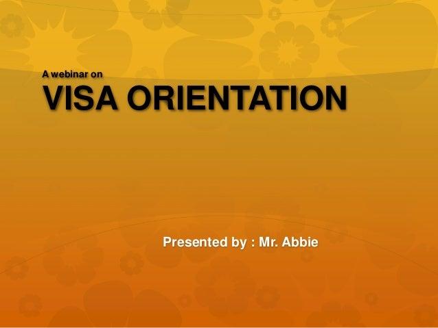 A webinar on VISA ORIENTATION Presented by : Mr. Abbie