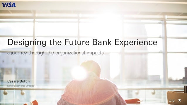 Designing the Future Bank Experience a journey through the organizational impacts Cesare Bottini Senior Experience Strateg...