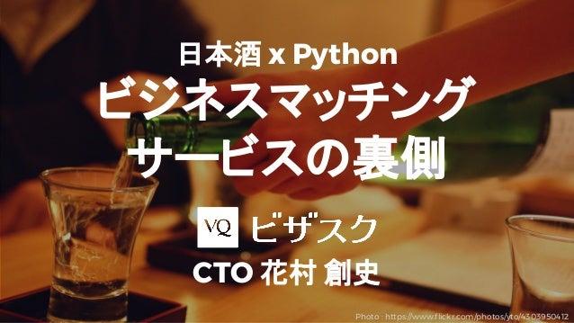 日本酒 x Python ビジネスマッチング サービスの裏側 CTO 花村 創史 Photo : https://www.flickr.com/photos/yto/4303950412