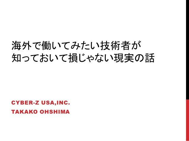 海外で働いてみたい技術者が 知っておいて損じゃない現実の話 CYBER-Z USA,INC. TAKAKO OHSHIMA