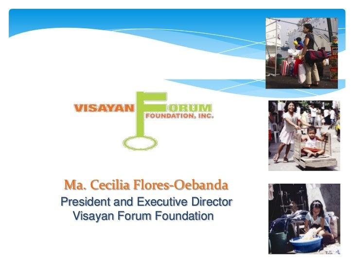 Ma. Cecilia Flores-OebandaPresident and Executive Director  Visayan Forum Foundation
