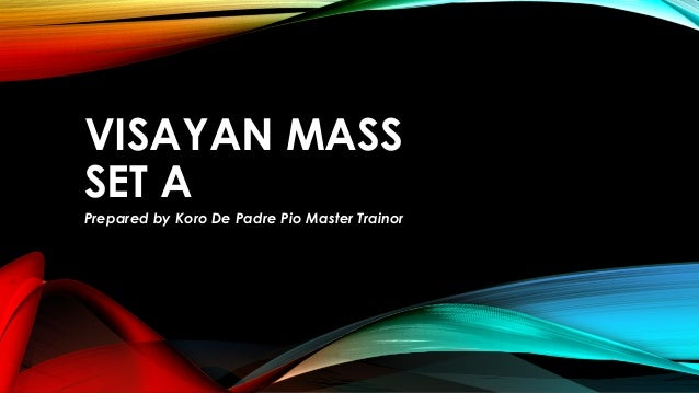 VISAYAN MASS SET A Prepared by Koro De Padre Pio Master Trainor