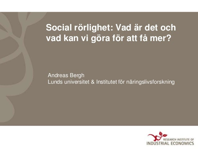 Social rörlighet: Vad är det och vad kan vi göra för att få mer? Andreas Bergh Lunds universitet & Institutet för näringsl...