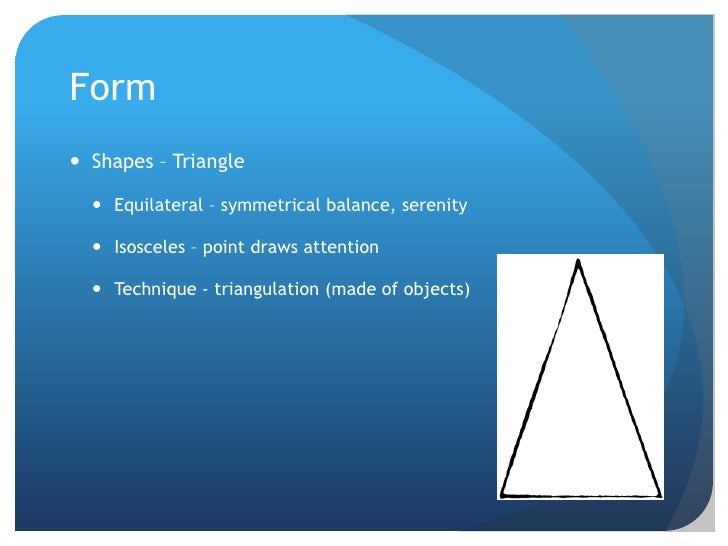 Form<br />Shapes – Triangle<br />Equilateral – symmetrical balance, serenity<br />Isosceles – point draws attention<br />T...