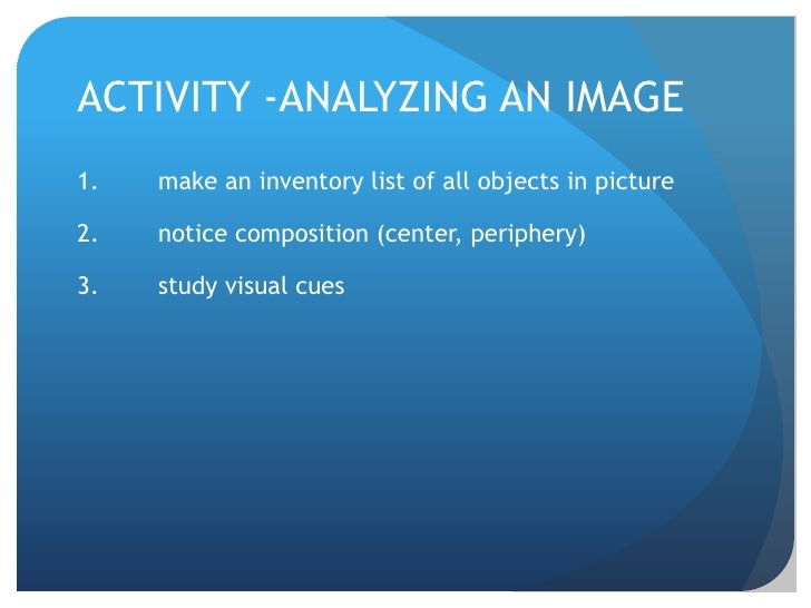 ACTIVITY -ANALYZING AN IMAGE<br />make an inventory list of all objects in picture<br />notice composition (center, peri...