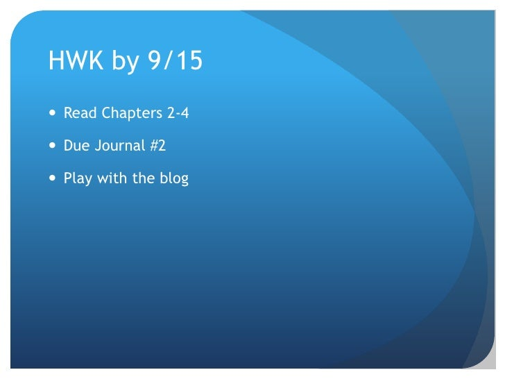 HWK by 9/15<br />Read Chapters 2-4<br />Due Journal #2<br />Play with the blog <br />