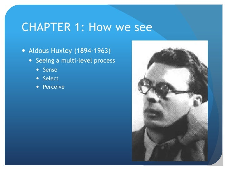CHAPTER 1: How we see<br />Aldous Huxley (1894-1963)<br />Seeing a multi-level process<br />Sense<br />Select<br />Perceiv...