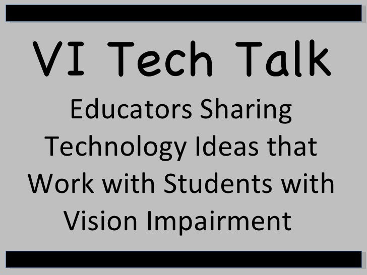 VI Tech Talk Educators Sharing Technology Ideas that Work with Students with Vision Impairment