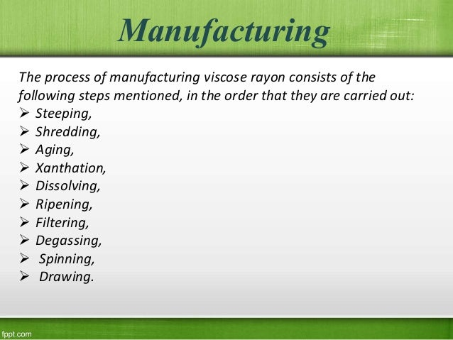 Manufacturing The process of manufacturing viscose rayon consists of the following steps mentioned, in the order that they...