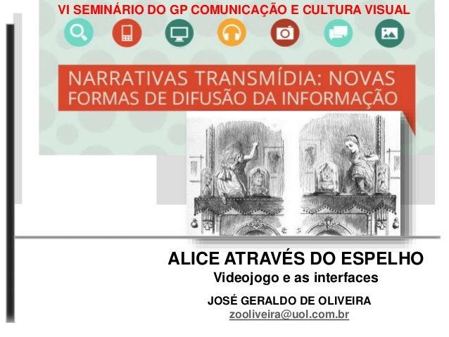 VI SEMINÁRIO DO GP COMUNICAÇÃO E CULTURA VISUAL  ALICE ATRAVÉS DO ESPELHO  Videojogo e as interfaces  JOSÉ GERALDO DE OLIV...