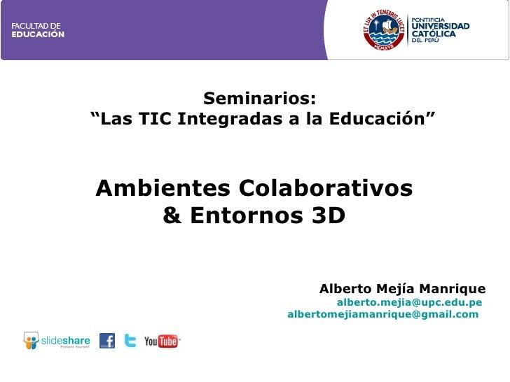 """Ambientes Colaborativos & Entornos 3D Seminarios:  """" Las TIC Integradas a la Educación"""" Alberto Mejía Manrique [email_addr..."""