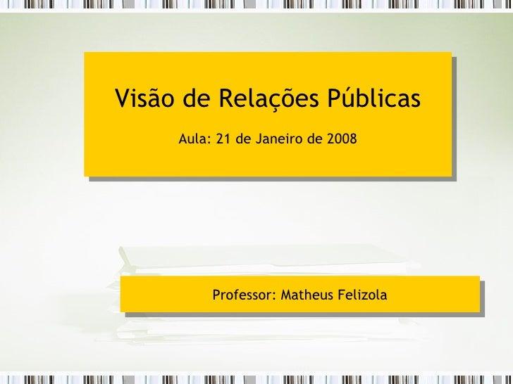 Visão de Relações Públicas Aula: 21 de Janeiro de 2008 Professor: Matheus Felizola