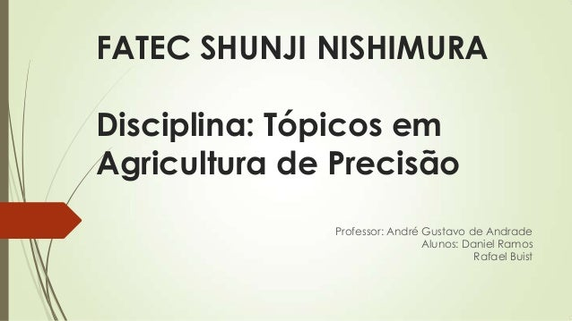 FATEC SHUNJI NISHIMURA Disciplina: Tópicos em Agricultura de Precisão Professor: André Gustavo de Andrade Alunos: Daniel R...